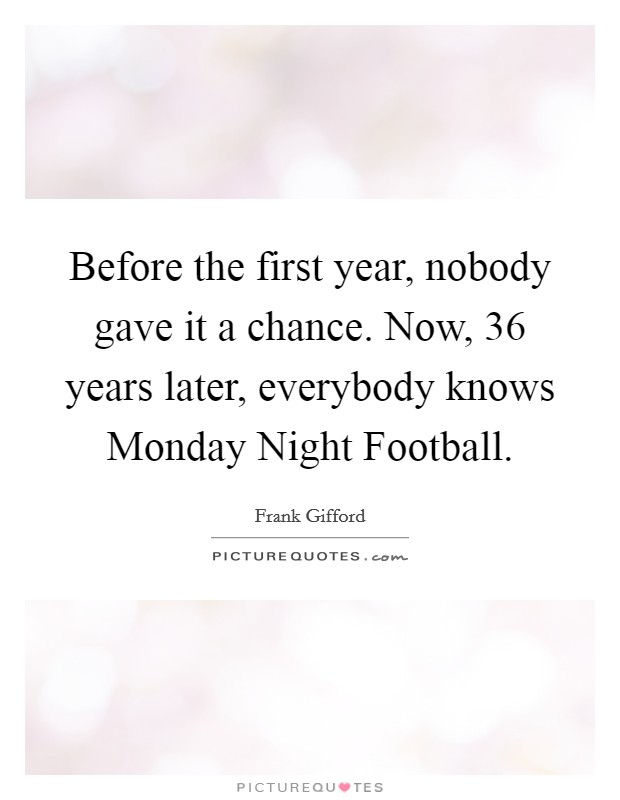 Before the first year, nobody gave it a chance. Now, 36 years later, everybody knows Monday Night Football Picture Quote #1