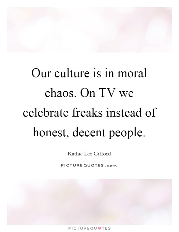 Our culture is in moral chaos. On TV we celebrate freaks instead of honest, decent people Picture Quote #1