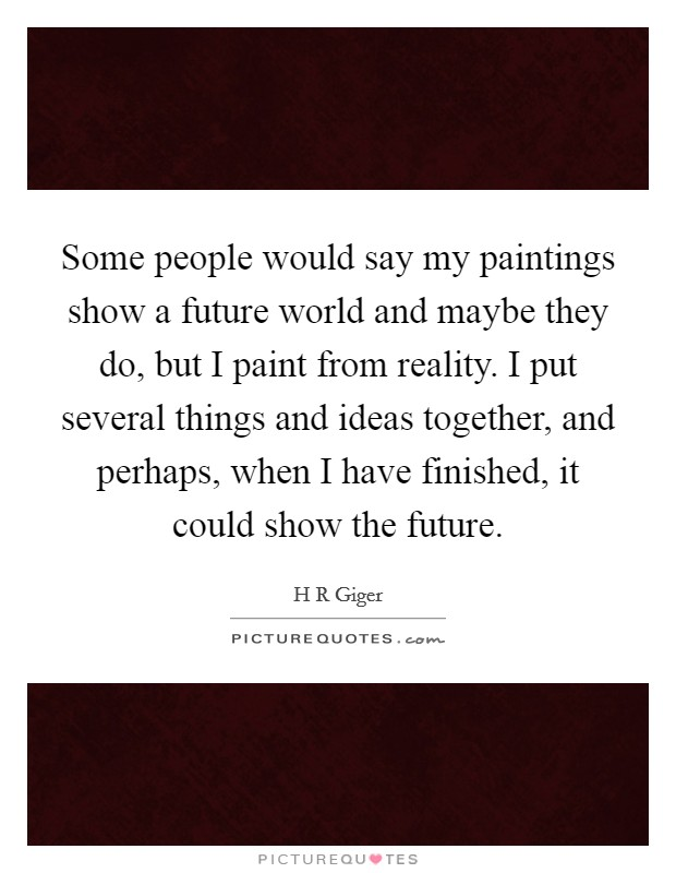 Some people would say my paintings show a future world and maybe they do, but I paint from reality. I put several things and ideas together, and perhaps, when I have finished, it could show the future Picture Quote #1