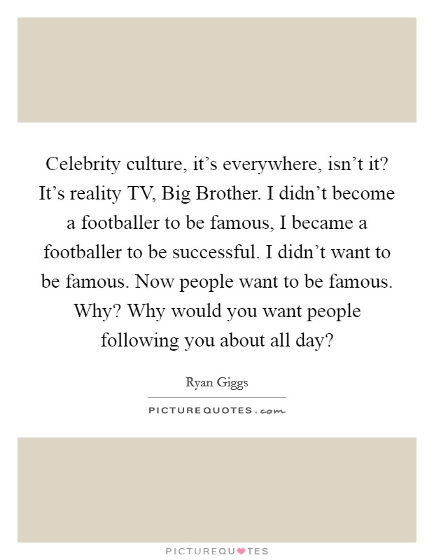 Celebrity culture, it's everywhere, isn't it? It's reality TV, Big Brother. I didn't become a footballer to be famous, I became a footballer to be successful. I didn't want to be famous. Now people want to be famous. Why? Why would you want people following you about all day? Picture Quote #1