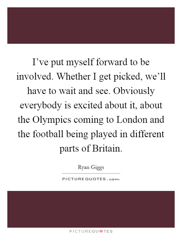 I've put myself forward to be involved. Whether I get picked, we'll have to wait and see. Obviously everybody is excited about it, about the Olympics coming to London and the football being played in different parts of Britain Picture Quote #1