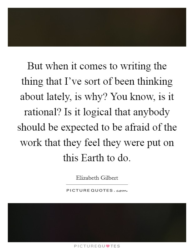 But when it comes to writing the thing that I've sort of been thinking about lately, is why? You know, is it rational? Is it logical that anybody should be expected to be afraid of the work that they feel they were put on this Earth to do Picture Quote #1