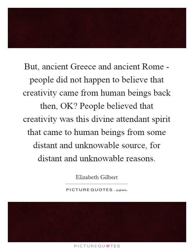 But, ancient Greece and ancient Rome - people did not happen to believe that creativity came from human beings back then, OK? People believed that creativity was this divine attendant spirit that came to human beings from some distant and unknowable source, for distant and unknowable reasons Picture Quote #1