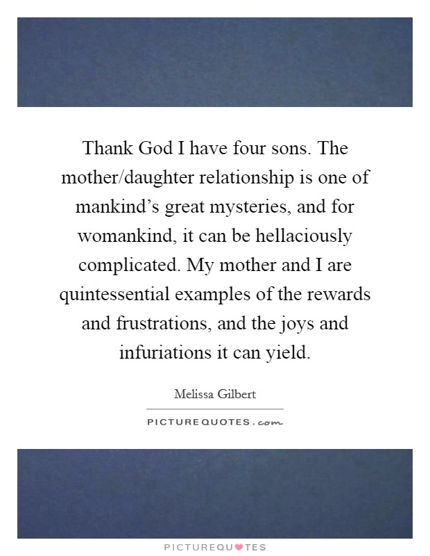 Thank God I have four sons. The mother/daughter relationship is one of mankind's great mysteries, and for womankind, it can be hellaciously complicated. My mother and I are quintessential examples of the rewards and frustrations, and the joys and infuriations it can yield Picture Quote #1