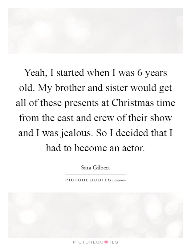 Yeah, I started when I was 6 years old. My brother and sister would get all of these presents at Christmas time from the cast and crew of their show and I was jealous. So I decided that I had to become an actor Picture Quote #1