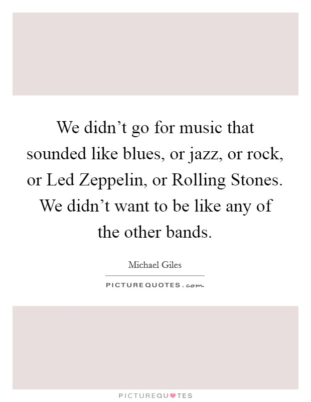 We didn't go for music that sounded like blues, or jazz, or rock, or Led Zeppelin, or Rolling Stones. We didn't want to be like any of the other bands Picture Quote #1