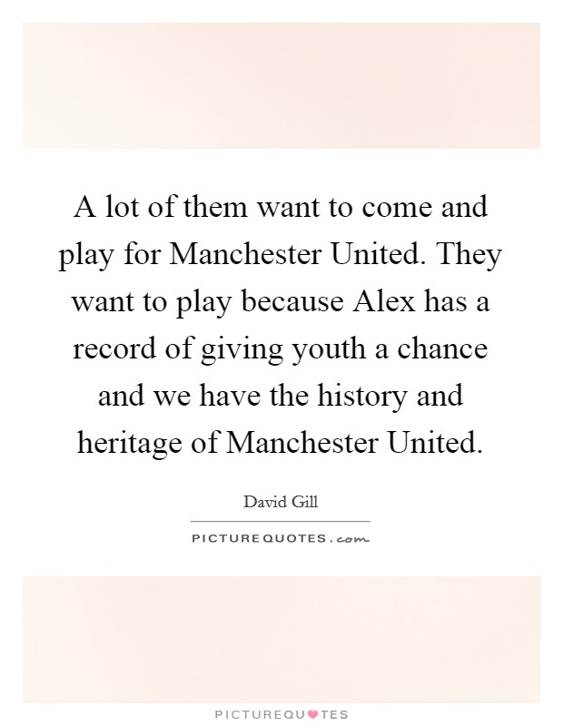 A lot of them want to come and play for Manchester United. They want to play because Alex has a record of giving youth a chance and we have the history and heritage of Manchester United Picture Quote #1