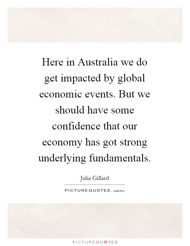 Here in Australia we do get impacted by global economic events. But we should have some confidence that our economy has got strong underlying fundamentals Picture Quote #1