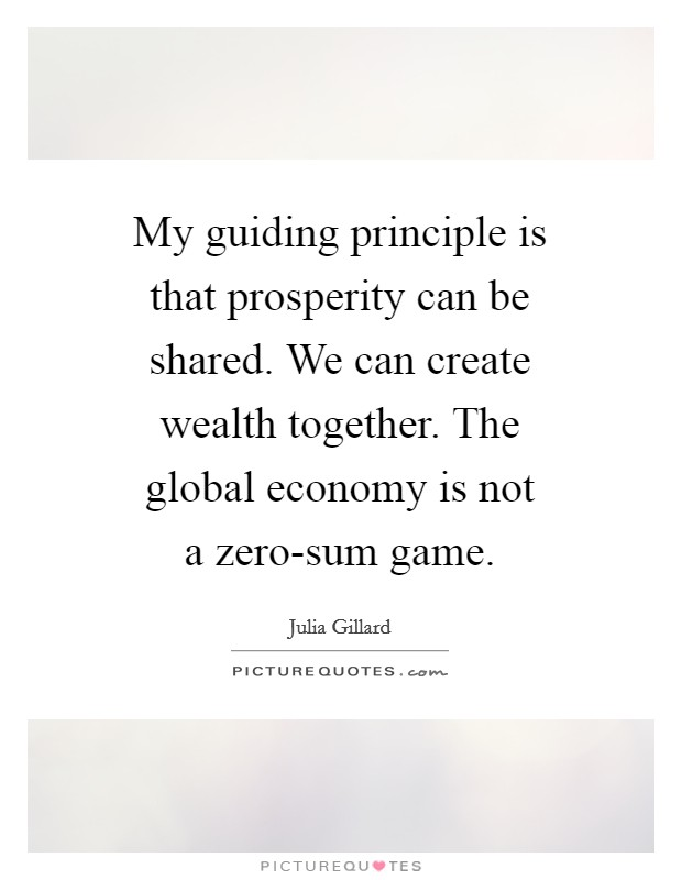 My guiding principle is that prosperity can be shared. We can create wealth together. The global economy is not a zero-sum game Picture Quote #1