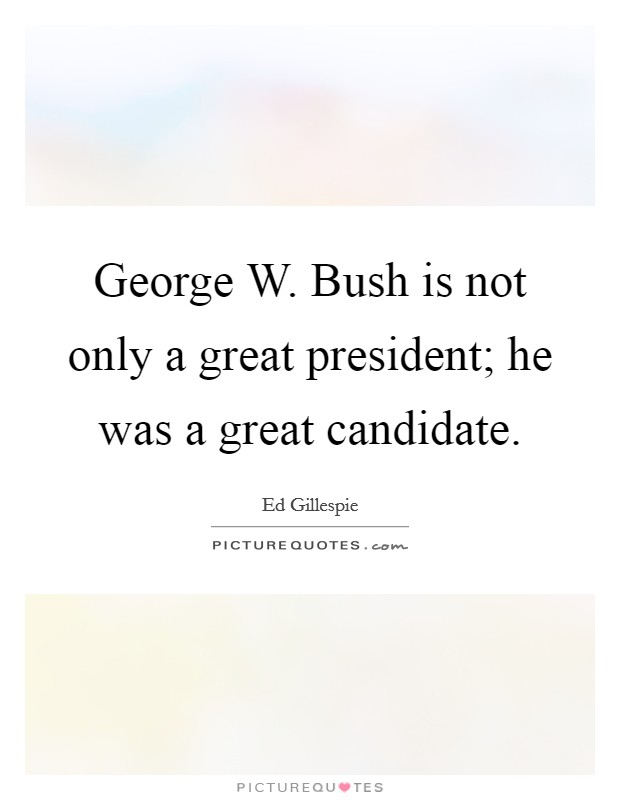 George W. Bush is not only a great president; he was a great candidate Picture Quote #1