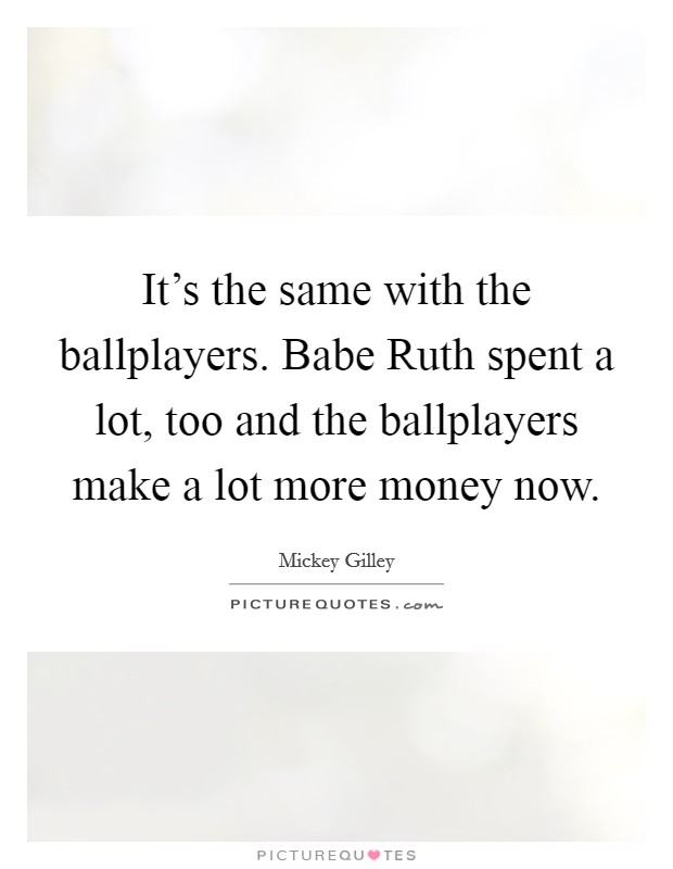 It's the same with the ballplayers. Babe Ruth spent a lot, too and the ballplayers make a lot more money now Picture Quote #1