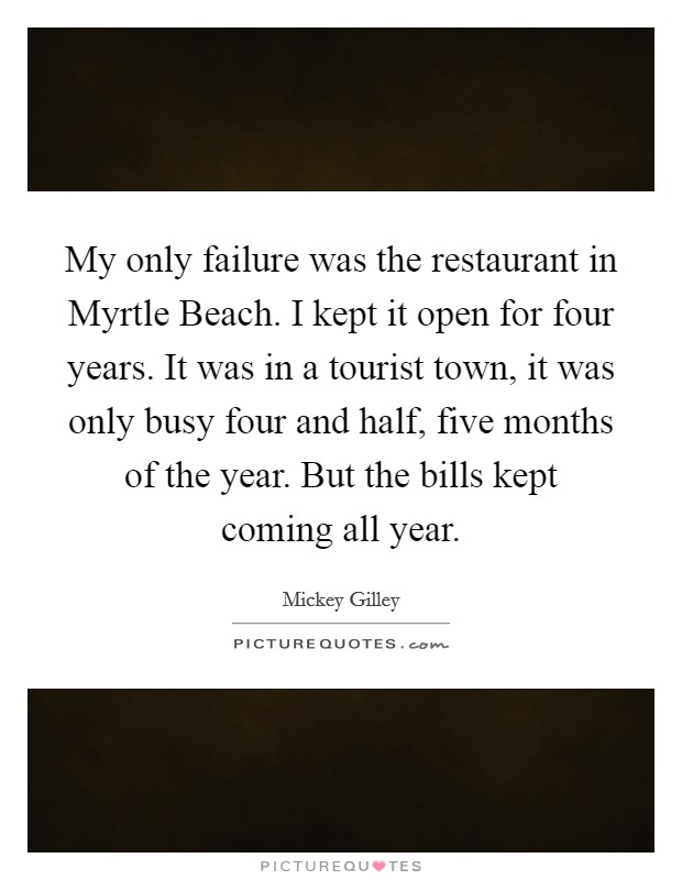My only failure was the restaurant in Myrtle Beach. I kept it open for four years. It was in a tourist town, it was only busy four and half, five months of the year. But the bills kept coming all year Picture Quote #1