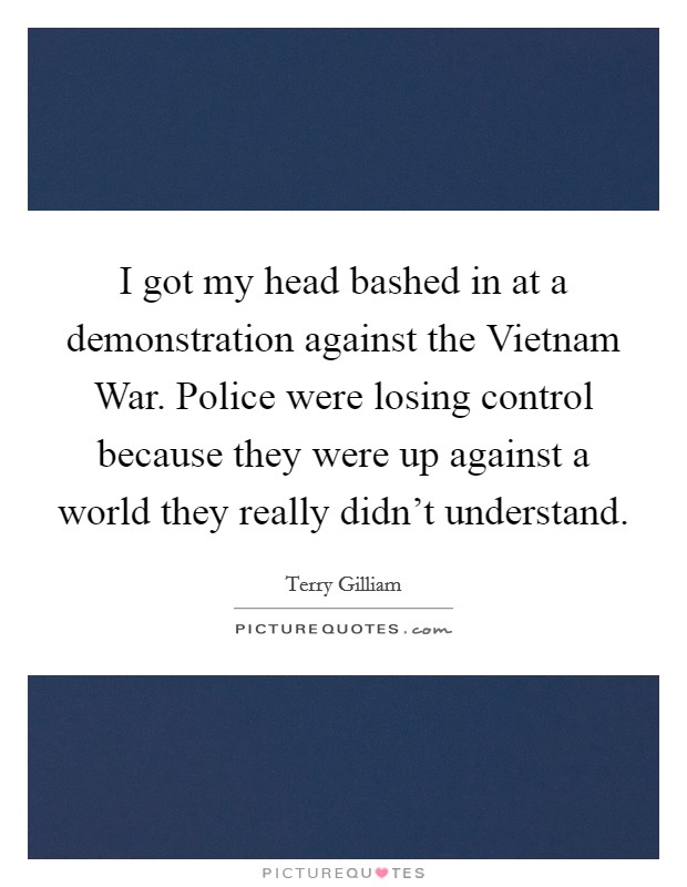 I got my head bashed in at a demonstration against the Vietnam War. Police were losing control because they were up against a world they really didn't understand Picture Quote #1