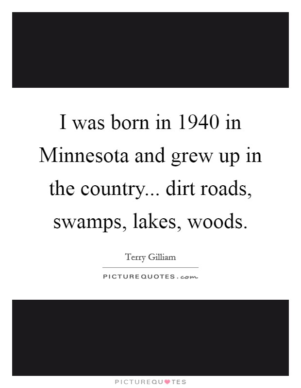 I was born in 1940 in Minnesota and grew up in the country... dirt roads, swamps, lakes, woods Picture Quote #1