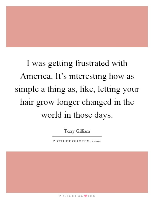 I was getting frustrated with America. It's interesting how as simple a thing as, like, letting your hair grow longer changed in the world in those days Picture Quote #1