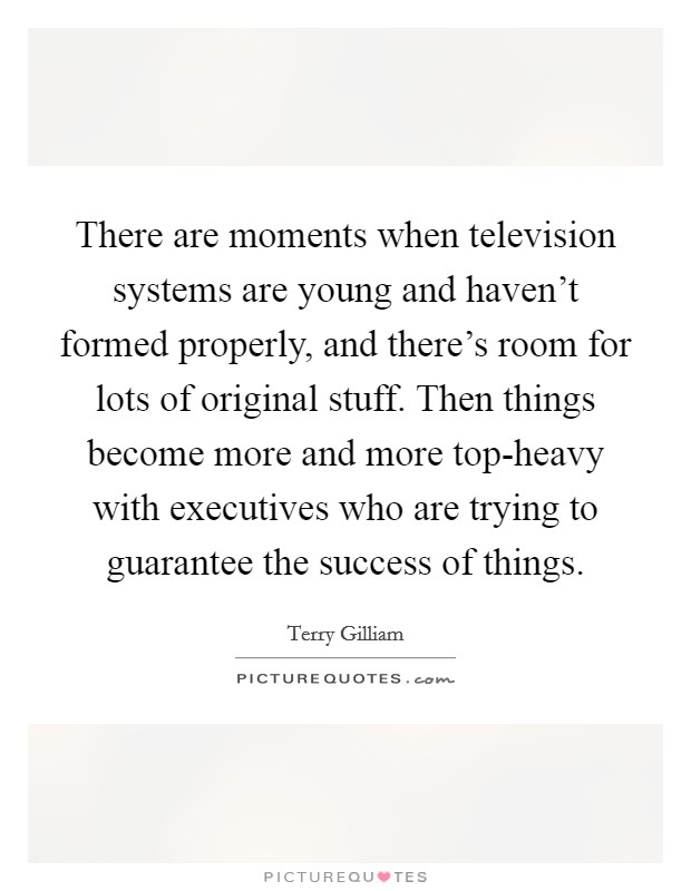There are moments when television systems are young and haven't formed properly, and there's room for lots of original stuff. Then things become more and more top-heavy with executives who are trying to guarantee the success of things Picture Quote #1