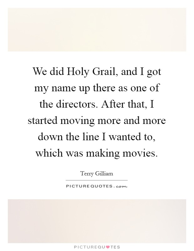 We did Holy Grail, and I got my name up there as one of the directors. After that, I started moving more and more down the line I wanted to, which was making movies Picture Quote #1