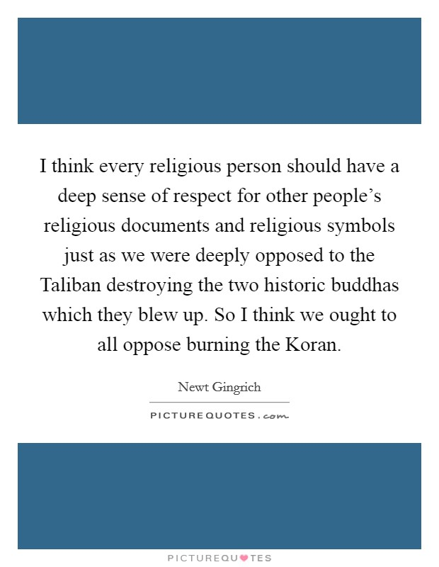 I think every religious person should have a deep sense of respect for other people's religious documents and religious symbols just as we were deeply opposed to the Taliban destroying the two historic buddhas which they blew up. So I think we ought to all oppose burning the Koran Picture Quote #1