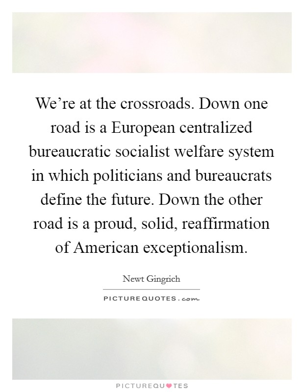We're at the crossroads. Down one road is a European centralized bureaucratic socialist welfare system in which politicians and bureaucrats define the future. Down the other road is a proud, solid, reaffirmation of American exceptionalism Picture Quote #1