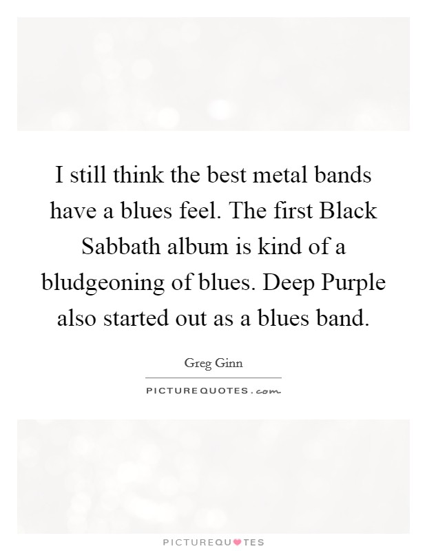 I still think the best metal bands have a blues feel. The first Black Sabbath album is kind of a bludgeoning of blues. Deep Purple also started out as a blues band Picture Quote #1