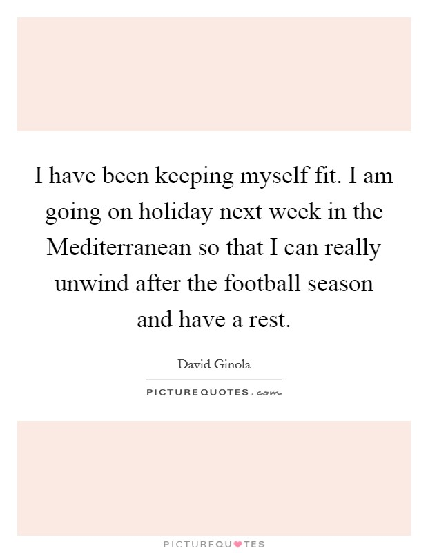 I have been keeping myself fit. I am going on holiday next week in the Mediterranean so that I can really unwind after the football season and have a rest Picture Quote #1
