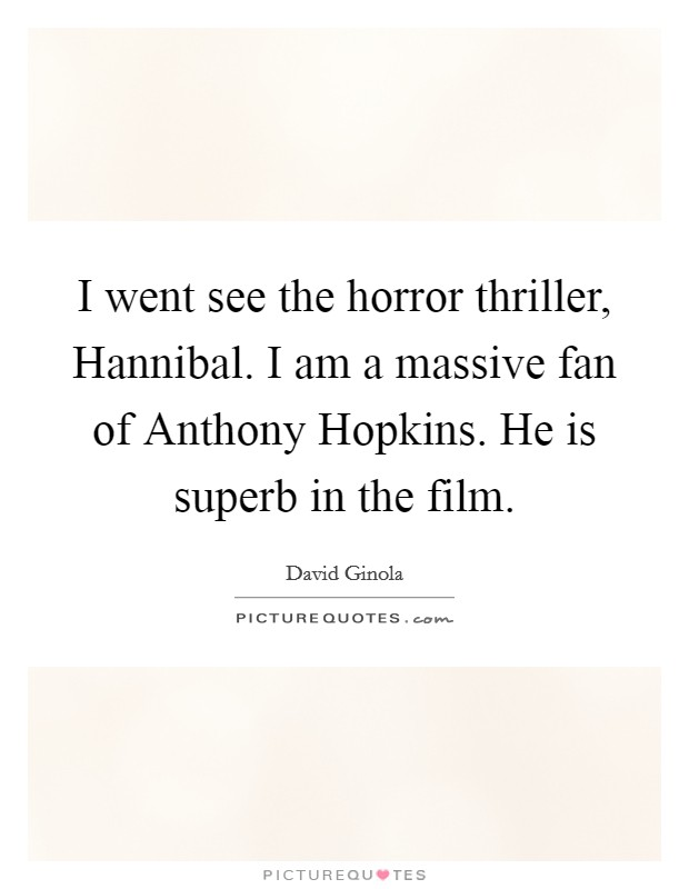I went see the horror thriller, Hannibal. I am a massive fan of Anthony Hopkins. He is superb in the film Picture Quote #1