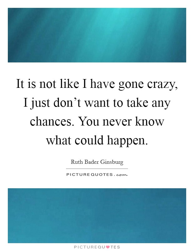 It is not like I have gone crazy, I just don't want to take any chances. You never know what could happen Picture Quote #1