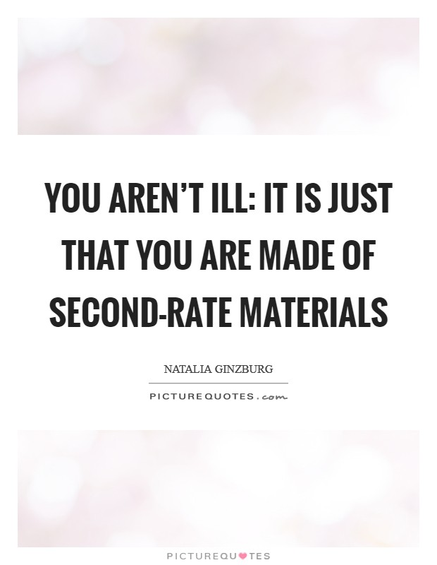 You aren't ill: it is just that you are made of second-rate materials Picture Quote #1