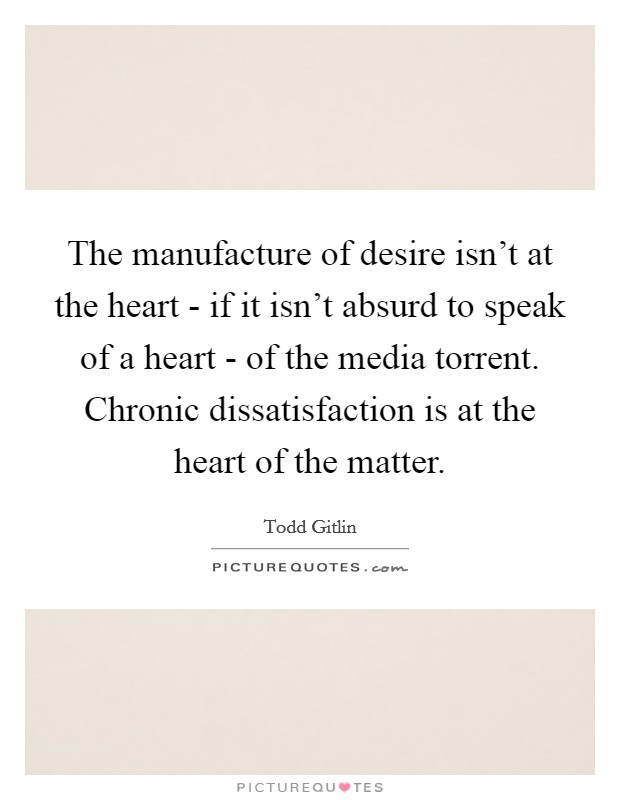 The manufacture of desire isn't at the heart - if it isn't absurd to speak of a heart - of the media torrent. Chronic dissatisfaction is at the heart of the matter Picture Quote #1