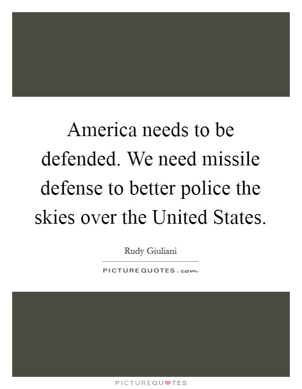 America needs to be defended. We need missile defense to better police the skies over the United States Picture Quote #1