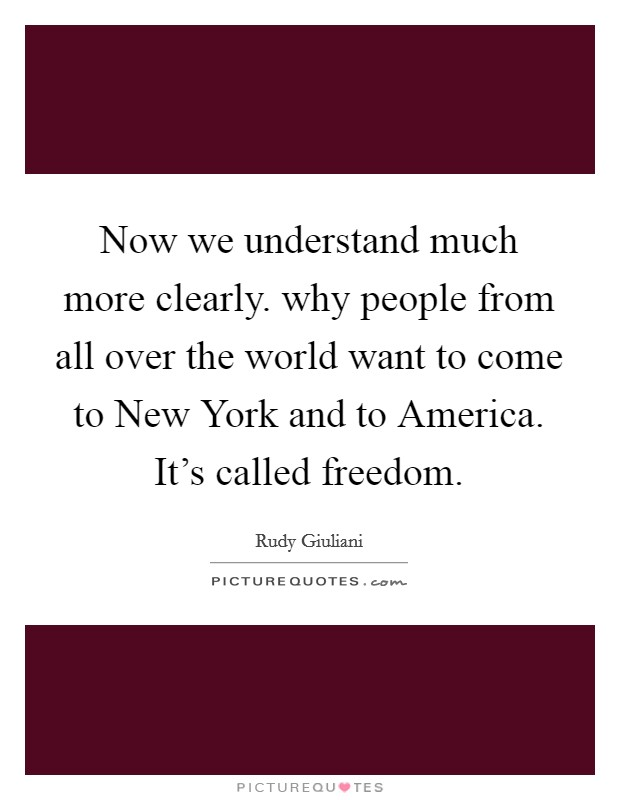 Now we understand much more clearly. why people from all over the world want to come to New York and to America. It's called freedom Picture Quote #1