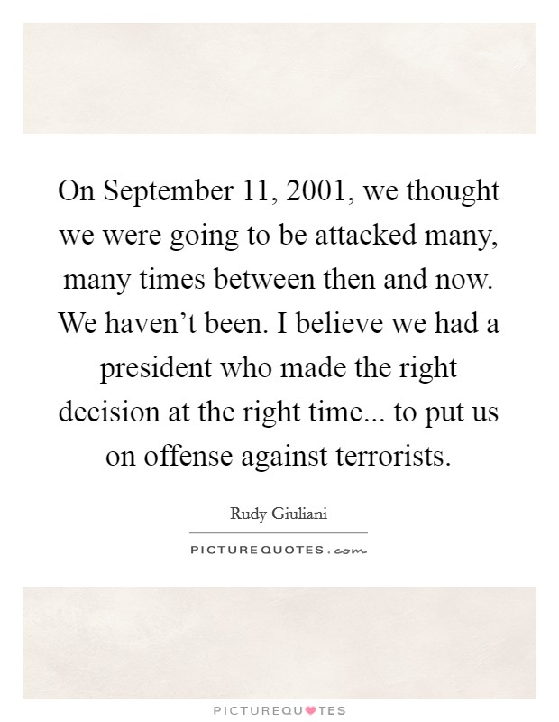 On September 11, 2001, we thought we were going to be attacked many, many times between then and now. We haven't been. I believe we had a president who made the right decision at the right time... to put us on offense against terrorists Picture Quote #1