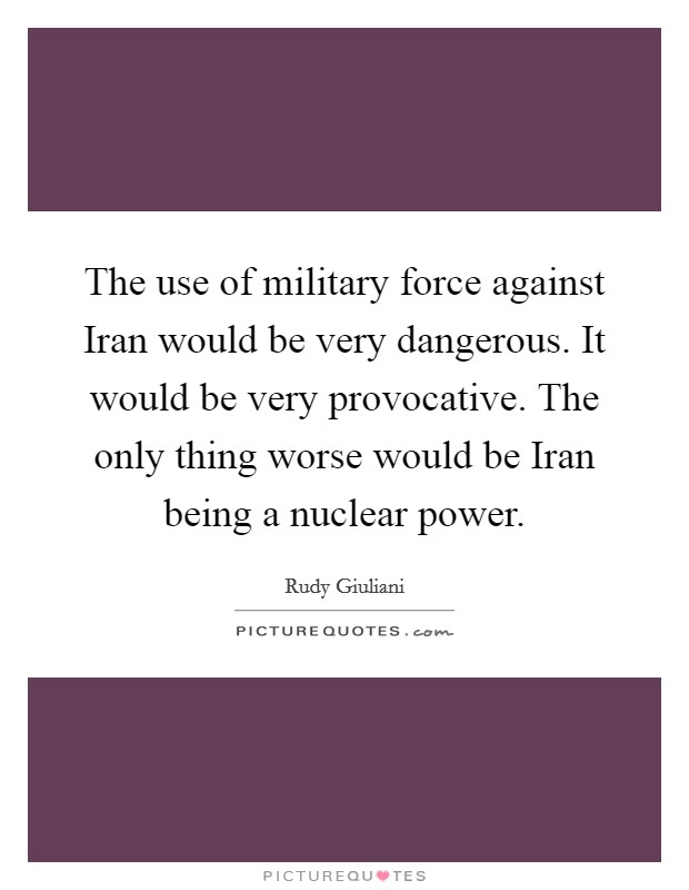 The use of military force against Iran would be very dangerous. It would be very provocative. The only thing worse would be Iran being a nuclear power Picture Quote #1
