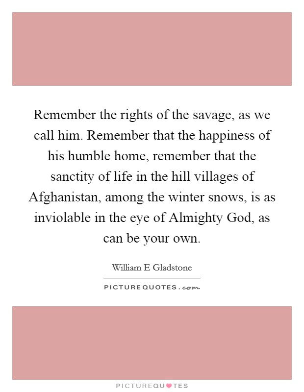 Remember the rights of the savage, as we call him. Remember that the happiness of his humble home, remember that the sanctity of life in the hill villages of Afghanistan, among the winter snows, is as inviolable in the eye of Almighty God, as can be your own Picture Quote #1
