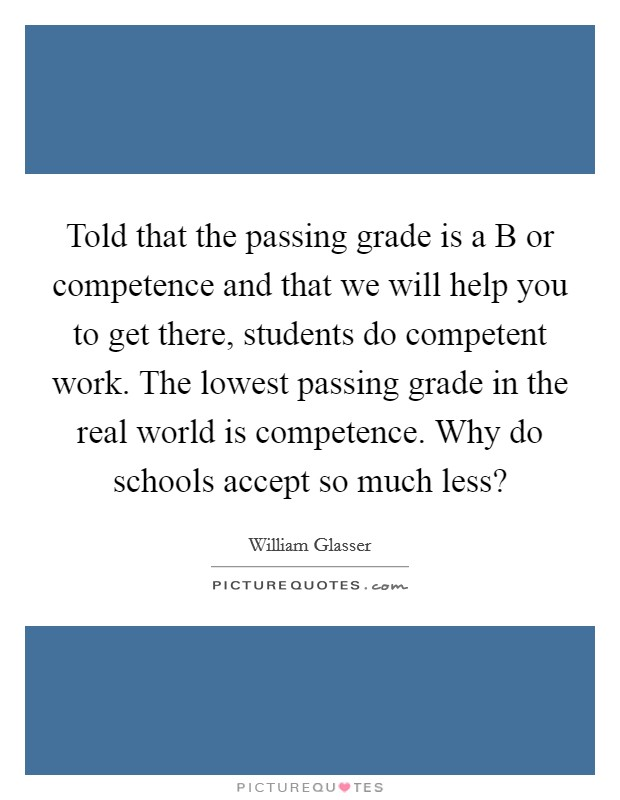 Told that the passing grade is a B or competence and that we will help you to get there, students do competent work. The lowest passing grade in the real world is competence. Why do schools accept so much less? Picture Quote #1