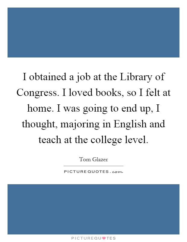 I obtained a job at the Library of Congress. I loved books, so I felt at home. I was going to end up, I thought, majoring in English and teach at the college level Picture Quote #1