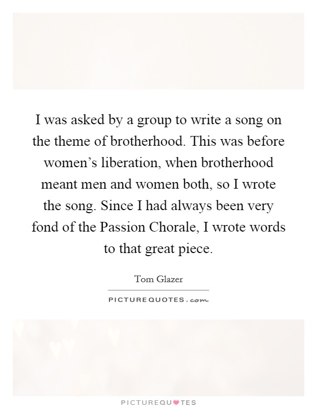 I was asked by a group to write a song on the theme of brotherhood. This was before women's liberation, when brotherhood meant men and women both, so I wrote the song. Since I had always been very fond of the Passion Chorale, I wrote words to that great piece Picture Quote #1