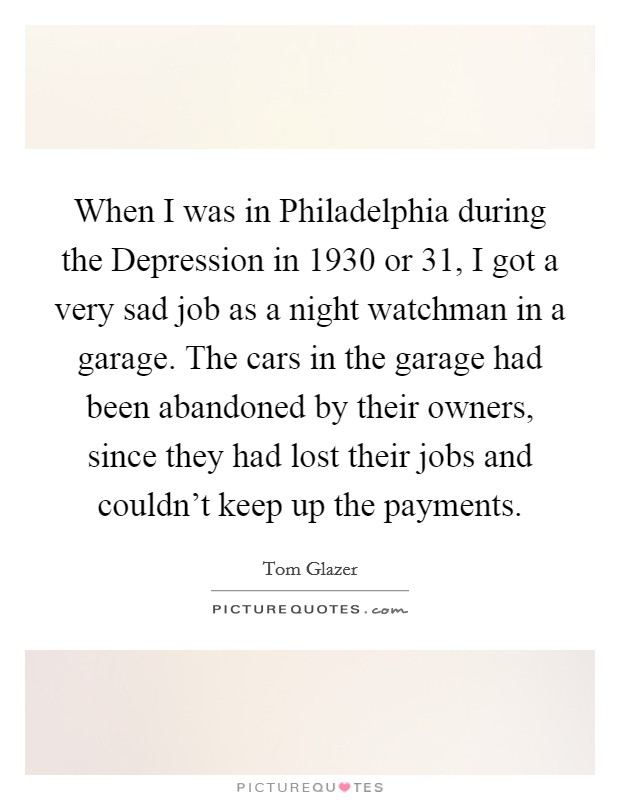 When I was in Philadelphia during the Depression in 1930 or  31, I got a very sad job as a night watchman in a garage. The cars in the garage had been abandoned by their owners, since they had lost their jobs and couldn't keep up the payments Picture Quote #1