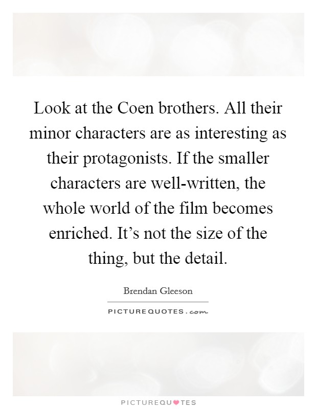 Look at the Coen brothers. All their minor characters are as interesting as their protagonists. If the smaller characters are well-written, the whole world of the film becomes enriched. It's not the size of the thing, but the detail Picture Quote #1
