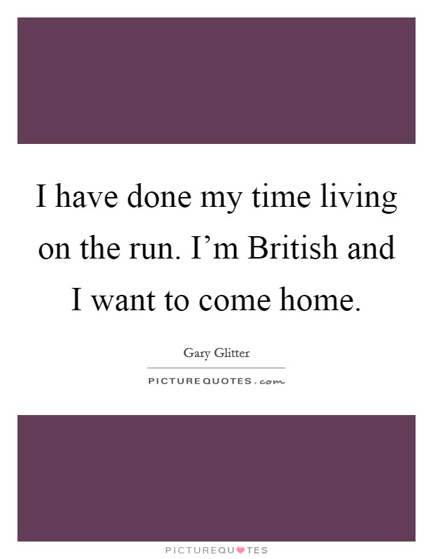 I have done my time living on the run. I'm British and I want to come home Picture Quote #1
