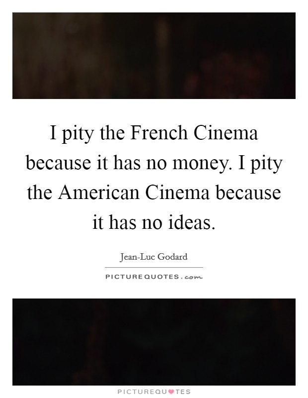 I pity the French Cinema because it has no money. I pity the American Cinema because it has no ideas Picture Quote #1