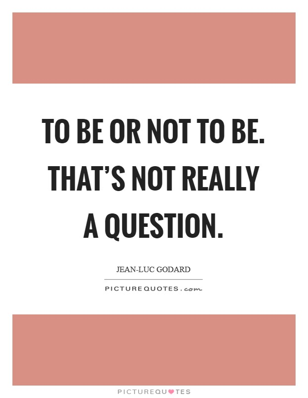To be or not to be. That's not really a question Picture Quote #1