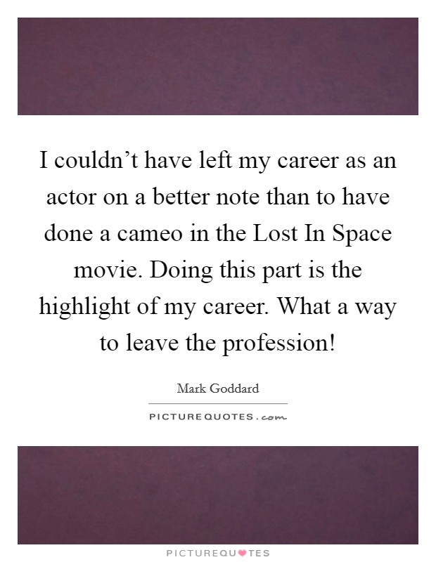 I couldn't have left my career as an actor on a better note than to have done a cameo in the Lost In Space movie. Doing this part is the highlight of my career. What a way to leave the profession! Picture Quote #1