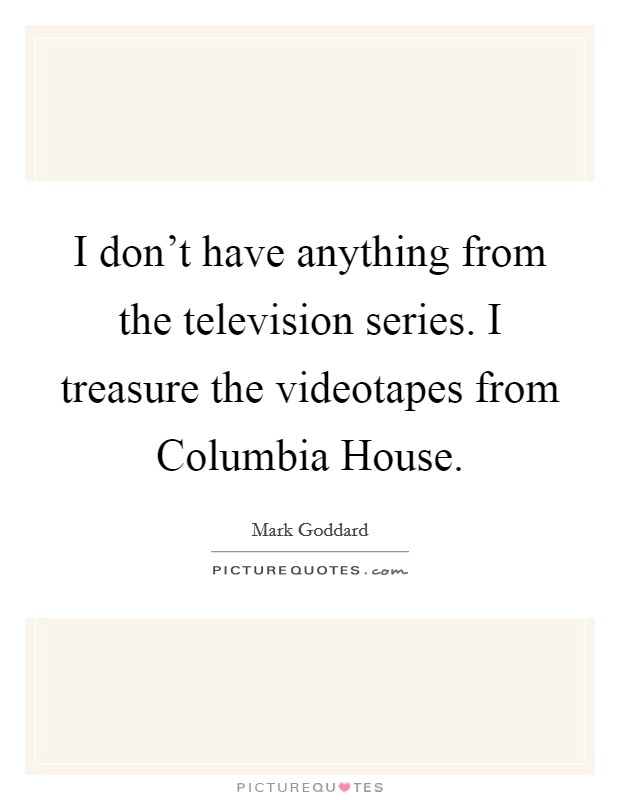 I don't have anything from the television series. I treasure the videotapes from Columbia House Picture Quote #1