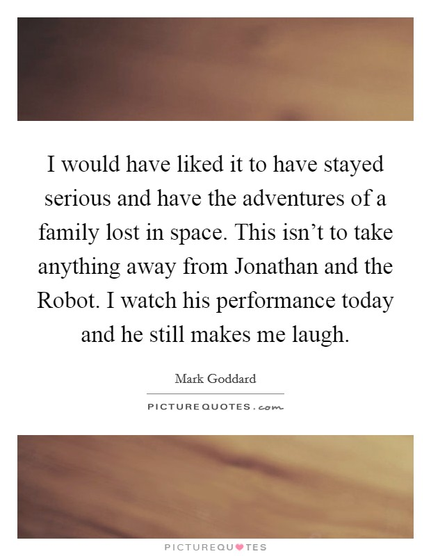 I would have liked it to have stayed serious and have the adventures of a family lost in space. This isn't to take anything away from Jonathan and the Robot. I watch his performance today and he still makes me laugh Picture Quote #1