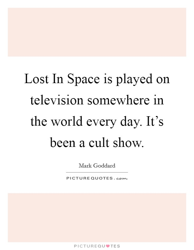 Lost In Space is played on television somewhere in the world every day. It's been a cult show Picture Quote #1