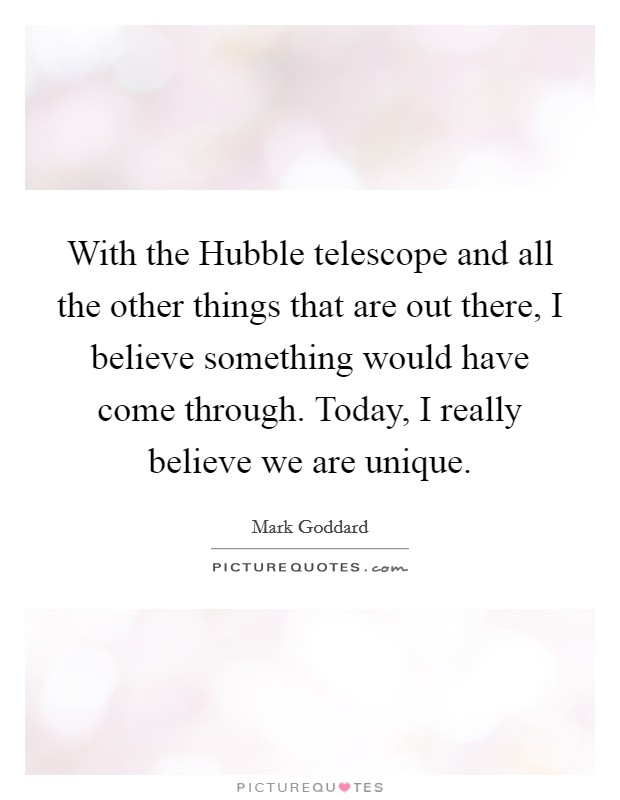 With the Hubble telescope and all the other things that are out there, I believe something would have come through. Today, I really believe we are unique Picture Quote #1