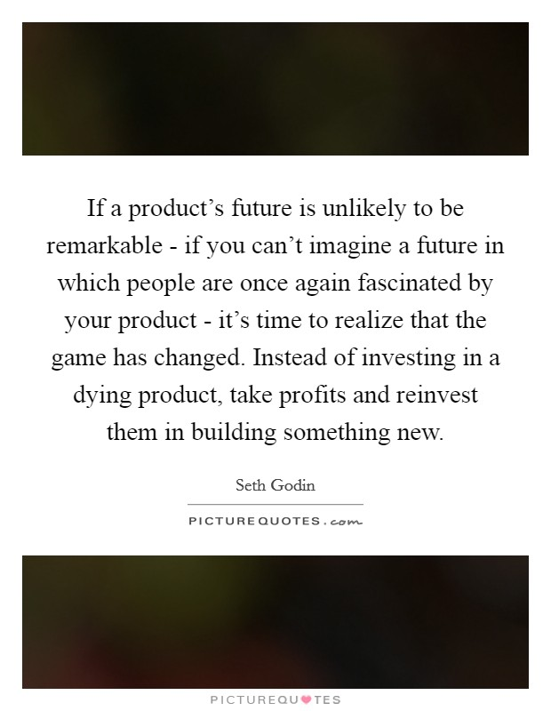 If a product's future is unlikely to be remarkable - if you can't imagine a future in which people are once again fascinated by your product - it's time to realize that the game has changed. Instead of investing in a dying product, take profits and reinvest them in building something new Picture Quote #1