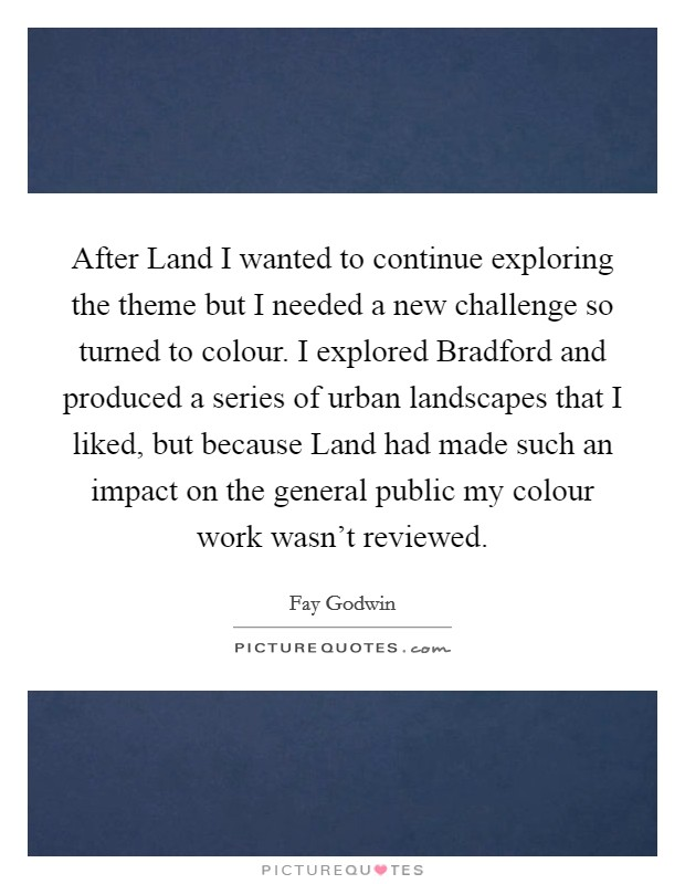 After Land I wanted to continue exploring the theme but I needed a new challenge so turned to colour. I explored Bradford and produced a series of urban landscapes that I liked, but because Land had made such an impact on the general public my colour work wasn't reviewed Picture Quote #1