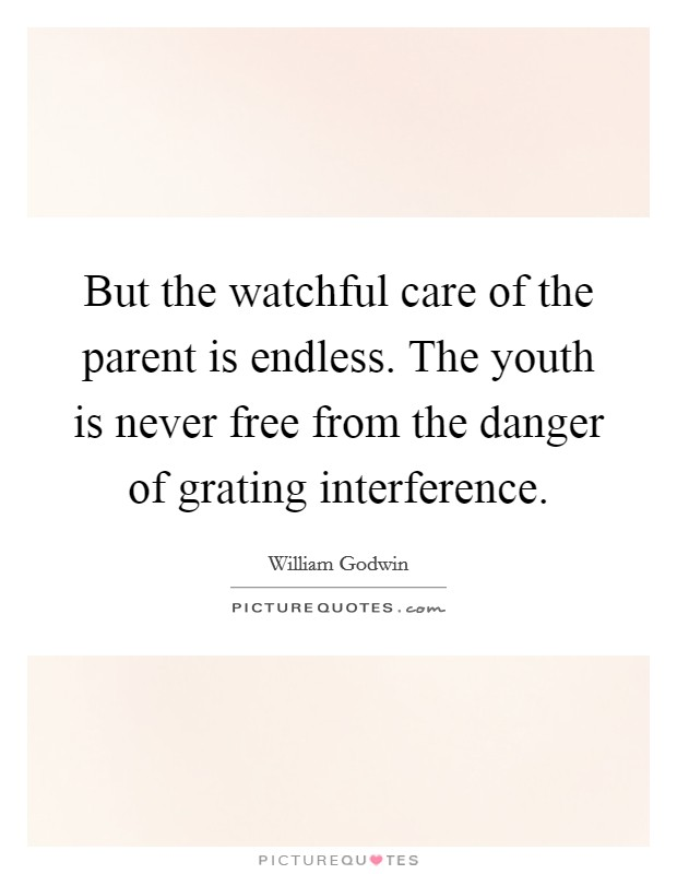 But the watchful care of the parent is endless. The youth is never free from the danger of grating interference Picture Quote #1
